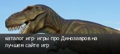 каталог игр- игры про Динозавров на лучшем сайте игр