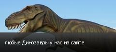 любые Динозавры у нас на сайте