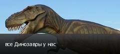 все Динозавры у нас