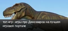 топ игр- игры про Динозавров на лучшем игровом портале