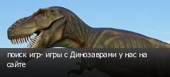 поиск игр- игры с Динозаврами у нас на сайте
