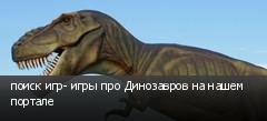 поиск игр- игры про Динозавров на нашем портале