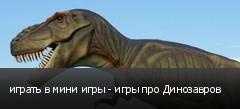 играть в мини игры - игры про Динозавров