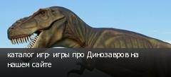 каталог игр- игры про Динозавров на нашем сайте