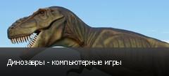 Динозавры - компьютерные игры