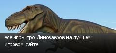 все игры про Динозавров на лучшем игровом сайте