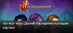 топ игр- игры Дисней Наследники на нашем портале