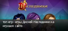 топ игр- игры Дисней Наследники на игровом сайте