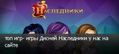 топ игр- игры Дисней Наследники у нас на сайте