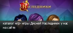 каталог игр- игры Дисней Наследники у нас на сайте
