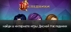 найди в интернете игры Дисней Наследники