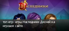 топ игр- игры Наследники Дисней на игровом сайте