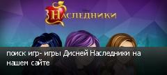 поиск игр- игры Дисней Наследники на нашем сайте