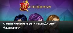 клевые онлайн игры - игры Дисней Наследники