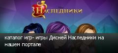 каталог игр- игры Дисней Наследники на нашем портале