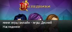 мини игры онлайн - игры Дисней Наследники