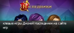 клевые игры Дисней Наследники на сайте игр