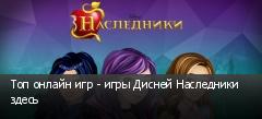 Топ онлайн игр - игры Дисней Наследники здесь