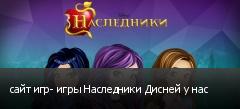 сайт игр- игры Наследники Дисней у нас