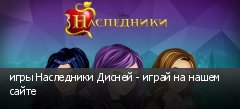 игры Наследники Дисней - играй на нашем сайте