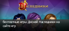 бесплатные игры Дисней Наследники на сайте игр