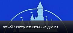 скачай в интернете игры мир Диснея