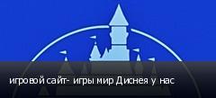 игровой сайт- игры мир Диснея у нас