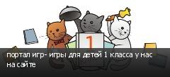портал игр- игры для детей 1 класса у нас на сайте
