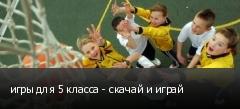 игры для 5 класса - скачай и играй
