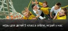 игры для детей 5 класса online, играй у нас