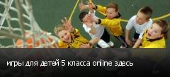 игры для детей 5 класса online здесь