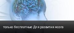 только бесплатные Для развития мозга