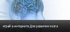 играй в интернете Для развития мозга