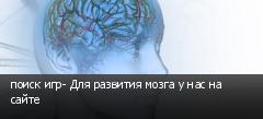поиск игр- Для развития мозга у нас на сайте
