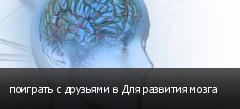поиграть с друзьями в Для развития мозга