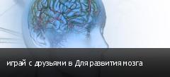 играй с друзьями в Для развития мозга