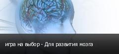 игра на выбор - Для развития мозга