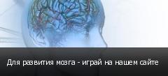 Для развития мозга - играй на нашем сайте