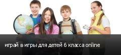 играй в игры для детей 6 класса online