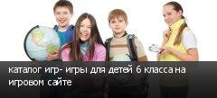 каталог игр- игры для детей 6 класса на игровом сайте