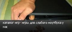 каталог игр- игры для слабого ноутбука у нас