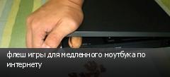 флеш игры для медленного ноутбука по интернету