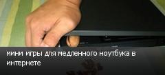мини игры для медленного ноутбука в интернете