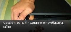 клевые игры для медленного ноутбука на сайте