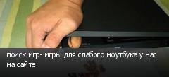 поиск игр- игры для слабого ноутбука у нас на сайте
