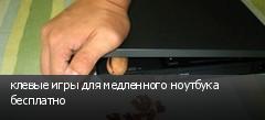 клевые игры для медленного ноутбука бесплатно