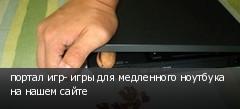 портал игр- игры для медленного ноутбука на нашем сайте