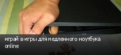 играй в игры для медленного ноутбука online