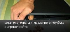 портал игр- игры для медленного ноутбука на игровом сайте