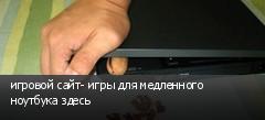 игровой сайт- игры для медленного ноутбука здесь